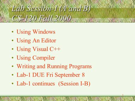 1 Lab Session-I (A and B) CS-120 Fall 2000 Using Windows Using An Editor Using Visual C++ Using Compiler Writing and Running Programs Lab-1 DUE Fri September.