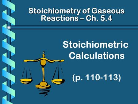 Stoichiometric Calculations (p. 110-113) Stoichiometry of Gaseous Reactions – Ch. 5.4.