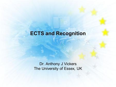 ECTS and Recognition Dr. Anthony J Vickers The University of Essex, UK.