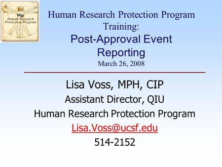 Human Research Protection Program Training: Post-Approval Event Reporting March 26, 2008 Lisa Voss, MPH, CIP Assistant Director, QIU Human Research Protection.