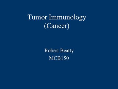 Tumor Immunology (Cancer) Robert Beatty MCB150 Tumors arise from accumulated genetic mutations.