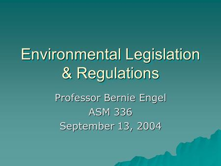 Environmental Legislation & Regulations Professor Bernie Engel ASM 336 September 13, 2004.
