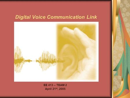 Digital Voice Communication Link EE 413 – TEAM 2 April 21 st, 2005.