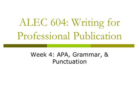ALEC 604: Writing for Professional Publication Week 4: APA, Grammar, & Punctuation.