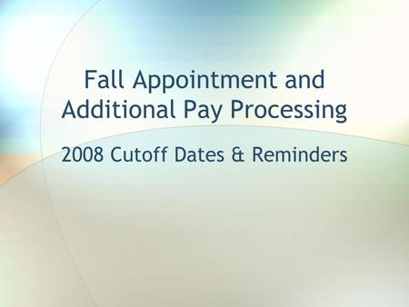 Fall Appointment and Additional Pay Processing 2008 Cutoff Dates & Reminders.