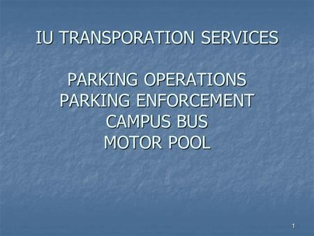 1 IU TRANSPORATION SERVICES PARKING OPERATIONS PARKING ENFORCEMENT CAMPUS BUS MOTOR POOL.