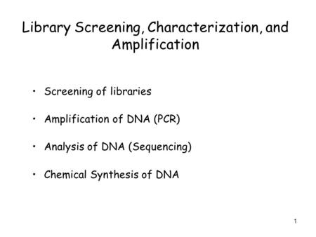 1 Library Screening, Characterization, and Amplification Screening of libraries Amplification of DNA (PCR) Analysis of DNA (Sequencing) Chemical Synthesis.