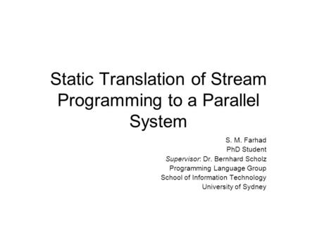 Static Translation of Stream Programming to a Parallel System S. M. Farhad PhD Student Supervisor: Dr. Bernhard Scholz Programming Language Group School.