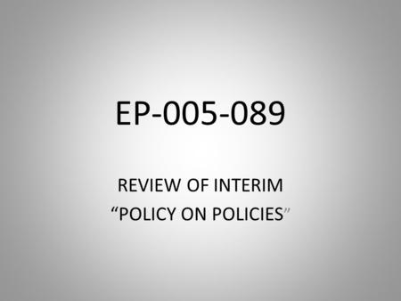 "EP-005-089 REVIEW OF INTERIM ""POLICY ON POLICIES """