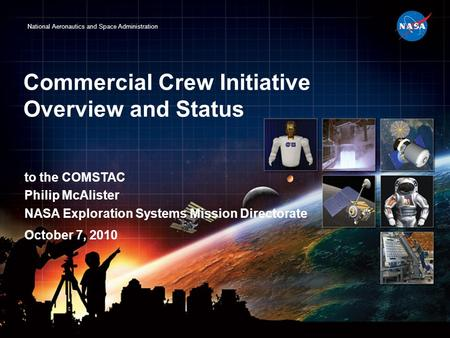 National Aeronautics and Space Administration Commercial Crew Initiative Overview and Status to the COMSTAC Philip McAlister NASA Exploration Systems Mission.