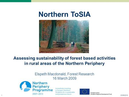 23/06/20151 Northern ToSIA Assessing sustainability of forest based activities in rural areas of the Northern Periphery Elspeth Macdonald, Forest Research.