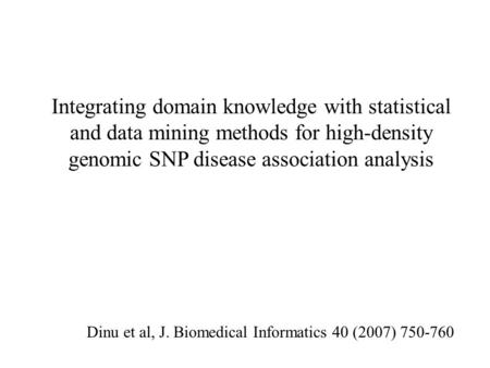 Integrating domain knowledge with statistical and data mining methods for high-density genomic SNP disease association analysis Dinu et al, J. Biomedical.