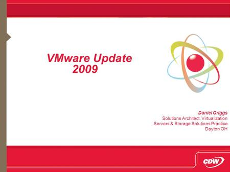 VMware Update 2009 Daniel Griggs Solutions Architect, Virtualization Servers & Storage Solutions Practice Dayton OH.