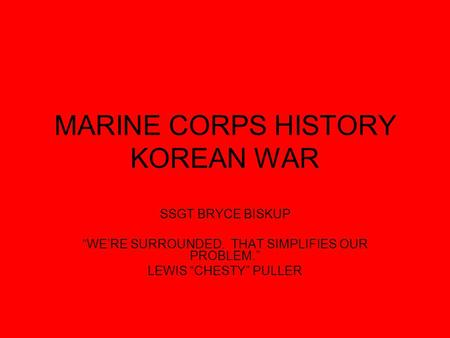 "MARINE CORPS HISTORY KOREAN WAR SSGT BRYCE BISKUP ""WE'RE SURROUNDED. THAT SIMPLIFIES OUR PROBLEM."" LEWIS ""CHESTY"" PULLER."