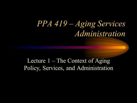 PPA 419 – Aging Services Administration Lecture 1 – The Context of Aging Policy, Services, and Administration.