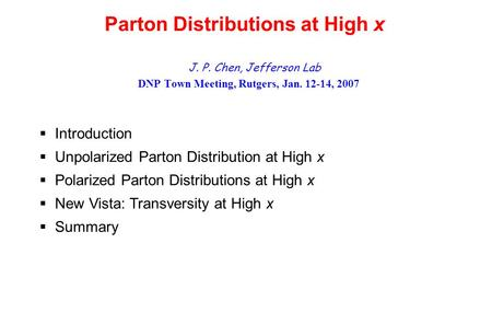 Parton Distributions at High x J. P. Chen, Jefferson Lab DNP Town Meeting, Rutgers, Jan. 12-14, 2007  Introduction  Unpolarized Parton Distribution at.