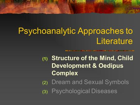 Psychoanalytic Approaches to Literature (1) Structure of the Mind, Child Development & Oedipus Complex (2) Dream and Sexual Symbols (3) Psychological Diseases.