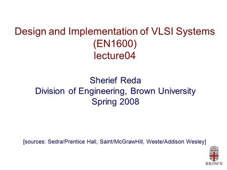 Design and Implementation of VLSI Systems (EN1600) lecture04 Sherief Reda Division of Engineering, Brown University Spring 2008 [sources: Sedra/Prentice.