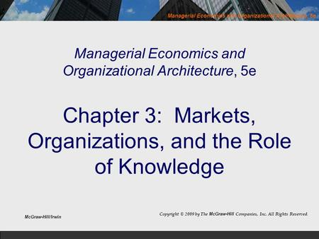 Managerial Economics and Organizational Architecture, 5e Chapter 3: Markets, Organizations, and the Role of Knowledge Copyright © 2009 by The McGraw-Hill.