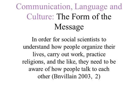 Communication, Language and Culture: The Form of the Message In order for social scientists to understand how people organize their lives, carry out work,