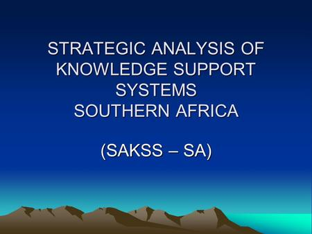 STRATEGIC ANALYSIS OF KNOWLEDGE SUPPORT SYSTEMS SOUTHERN AFRICA (SAKSS – SA)