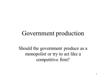1 Government production Should the government produce as a monopolist or try to act like a competitive firm?