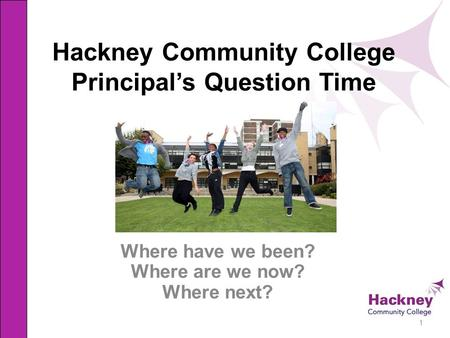 Hackney Community College Principal's Question Time Where have we been? Where are we now? Where next? 1.