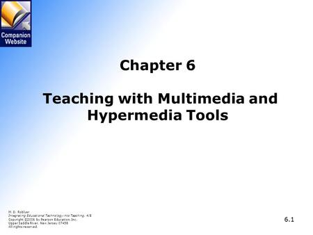 6.1 Chapter 6 Teaching with Multimedia and Hypermedia Tools M. D. Roblyer Integrating Educational Technology into Teaching, 4/E Copyright © 2006 by Pearson.