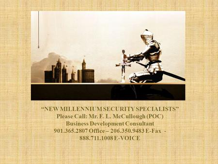 "1 ""NEW MILLENNIUM SECURITY SPECIALISTS"" ""NEW MILLENNIUM SECURITY SPECIALISTS"" Please Call: Mr. F. L. McCullough (POC) Business Development Consultant."