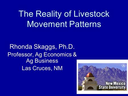 The Reality of Livestock Movement Patterns Rhonda Skaggs, Ph.D. Professor, Ag Economics & Ag Business Las Cruces, NM.
