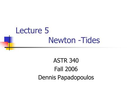 Lecture 5 Newton -Tides ASTR 340 Fall 2006 Dennis Papadopoulos.
