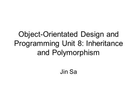 Object-Orientated Design and Programming Unit 8: Inheritance and Polymorphism Jin Sa.
