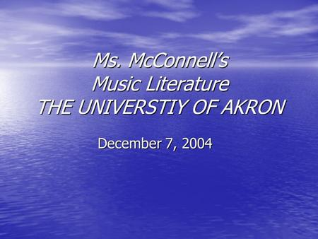 Ms. McConnell's Music Literature THE UNIVERSTIY OF AKRON December 7, 2004.