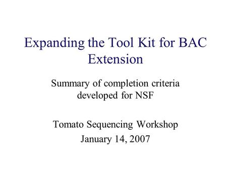 Expanding the Tool Kit for BAC Extension Summary of completion criteria developed for NSF Tomato Sequencing Workshop January 14, 2007.