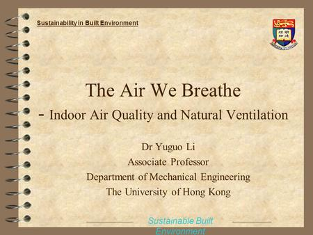 The Air We Breathe - Indoor Air Quality and Natural Ventilation Dr Yuguo Li Associate Professor Department of Mechanical Engineering The University of.