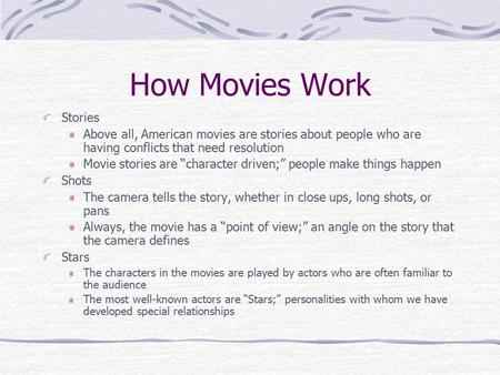 "How Movies Work Stories Above all, American movies are stories about people who are having conflicts that need resolution Movie stories are ""character."