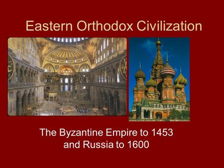 Eastern Orthodox Civilization The Byzantine Empire to 1453 and Russia to 1600.