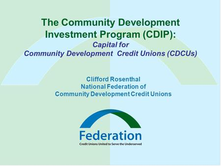 The Community Development Investment Program (CDIP): Capital for Community Development Credit Unions (CDCUs) Clifford Rosenthal National Federation of.