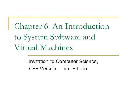Chapter 6: An Introduction to System Software and Virtual Machines Invitation to Computer Science, <strong>C</strong>++ Version, Third Edition.