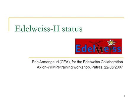 1 Edelweiss-II status Eric Armengaud (CEA), for the Edelweiss Collaboration Axion-WIMPs training workshop, Patras, 22/06/2007.