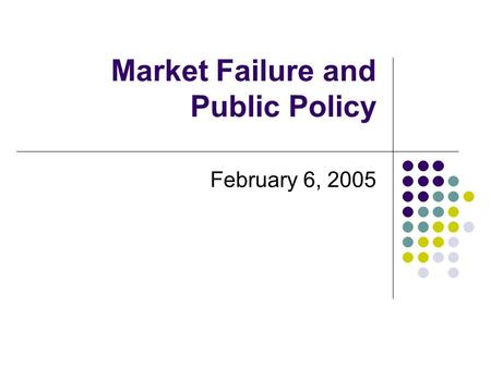 Market Failure and Public Policy February 6, 2005.