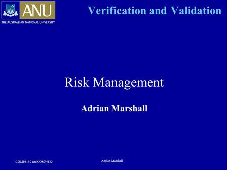COMP8130 and COMP4130 Adrian Marshall Verification and Validation Risk Management Adrian Marshall.