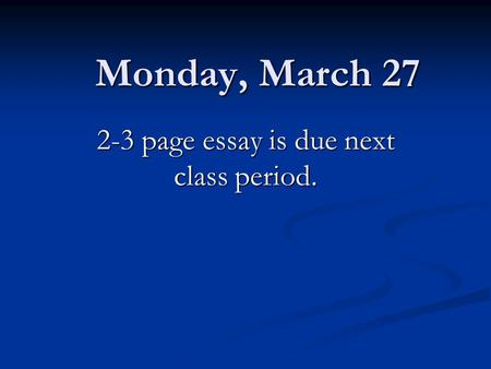 Monday, March 27 2-3 page essay is due next class period.