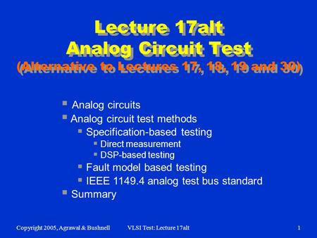 Copyright 2005, Agrawal & BushnellVLSI Test: Lecture 17alt1 Lecture 17alt Analog Circuit Test (Alternative to Lectures 17, 18, 19 and 30)  Analog circuits.