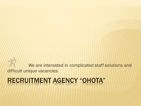 We are interested in complicated staff solutions and difficult unique vacancies.