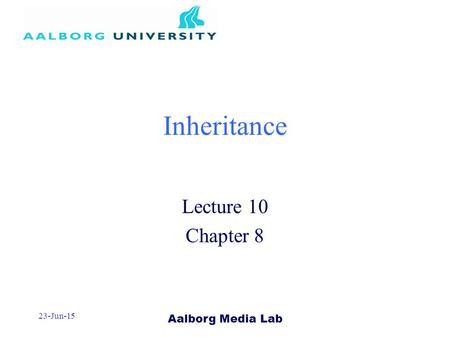 Aalborg Media Lab 23-Jun-15 Inheritance Lecture 10 Chapter 8.