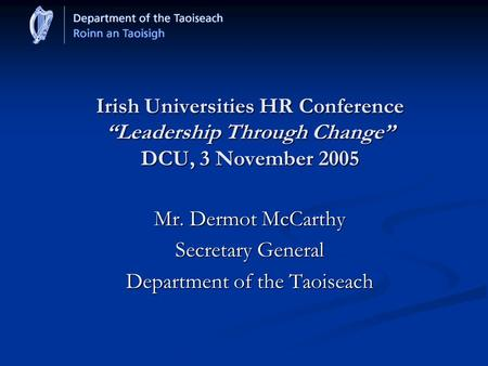 "Irish Universities HR Conference ""Leadership Through Change"" DCU, 3 November 2005 Mr. Dermot McCarthy Secretary General Department of the Taoiseach."