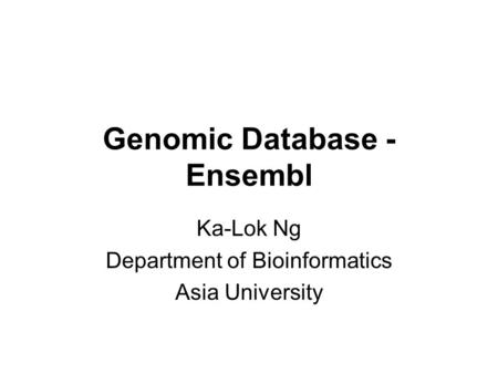 Genomic Database - Ensembl Ka-Lok Ng Department of Bioinformatics Asia University.