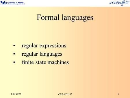 Fall 2005 CSE 467/567 1 Formal languages regular expressions regular languages finite state machines.