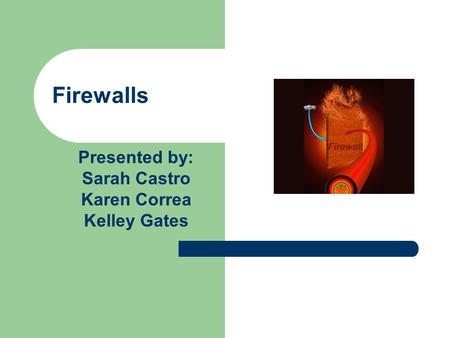 Firewalls Presented by: Sarah Castro Karen Correa Kelley Gates.